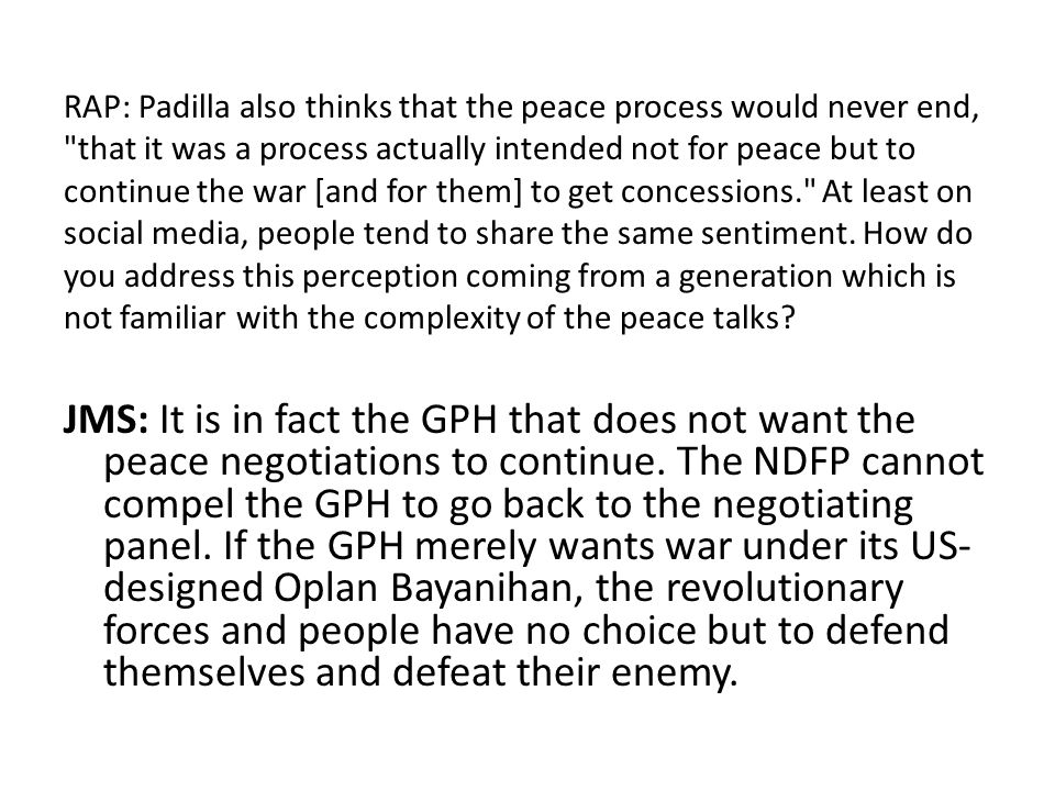 RAP: Padilla also thinks that the peace process would never end, that it was a process actually intended not for peace but to continue the war [and for them] to get concessions. At least on social media, people tend to share the same sentiment. How do you address this perception coming from a generation which is not familiar with the complexity of the peace talks